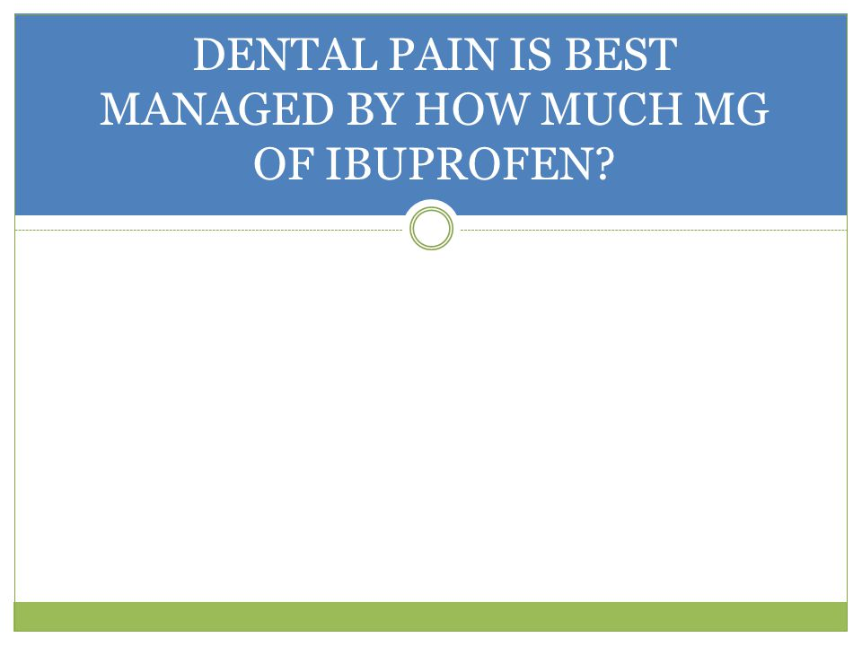 DENTAL PAIN IS BEST MANAGED BY HOW MUCH MG OF IBUPROFEN?
