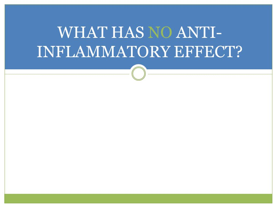 WHAT HAS NO ANTI- INFLAMMATORY EFFECT?