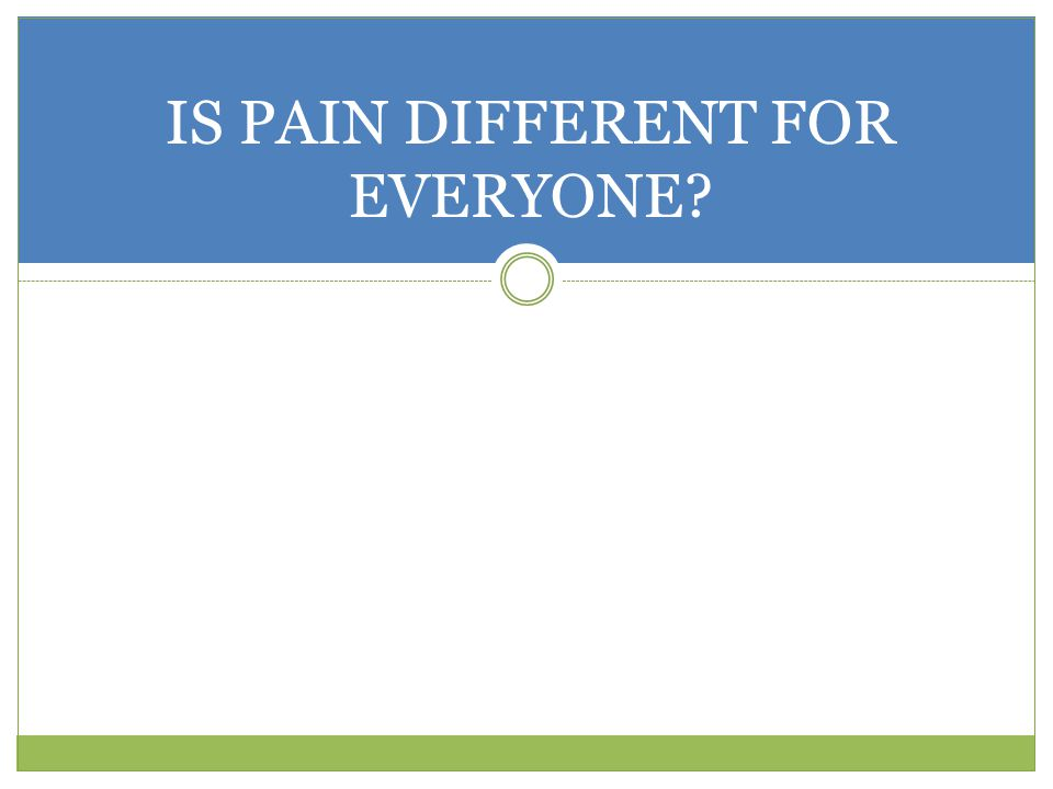 IS PAIN DIFFERENT FOR EVERYONE?