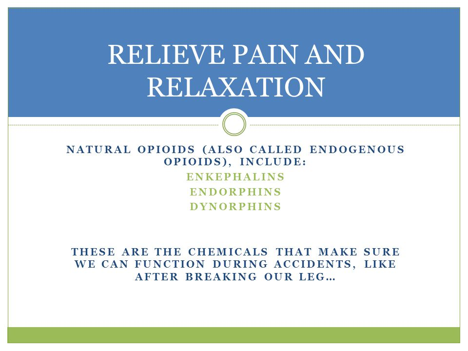 NATURAL OPIOIDS (ALSO CALLED ENDOGENOUS OPIOIDS), INCLUDE: ENKEPHALINS ENDORPHINS DYNORPHINS THESE ARE THE CHEMICALS THAT MAKE SURE WE CAN FUNCTION DURING ACCIDENTS, LIKE AFTER BREAKING OUR LEG… RELIEVE PAIN AND RELAXATION