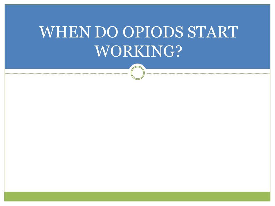 WHEN DO OPIODS START WORKING?