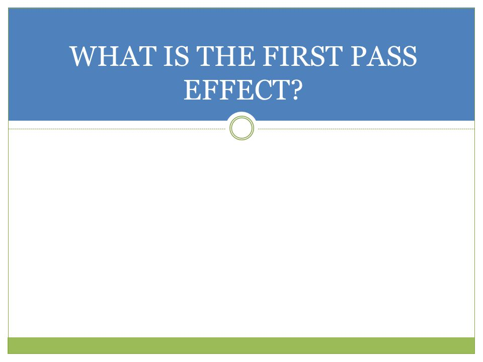 WHAT IS THE FIRST PASS EFFECT?