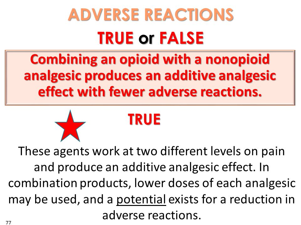 77 ADVERSE REACTIONS TRUE or FALSE TRUE These agents work at two different levels on pain and produce an additive analgesic effect.