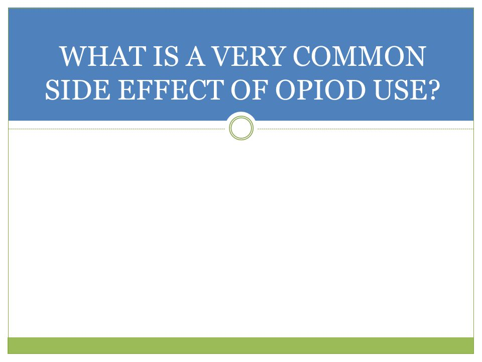 WHAT IS A VERY COMMON SIDE EFFECT OF OPIOD USE?