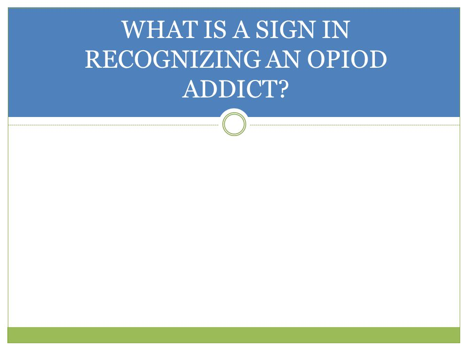 WHAT IS A SIGN IN RECOGNIZING AN OPIOD ADDICT?