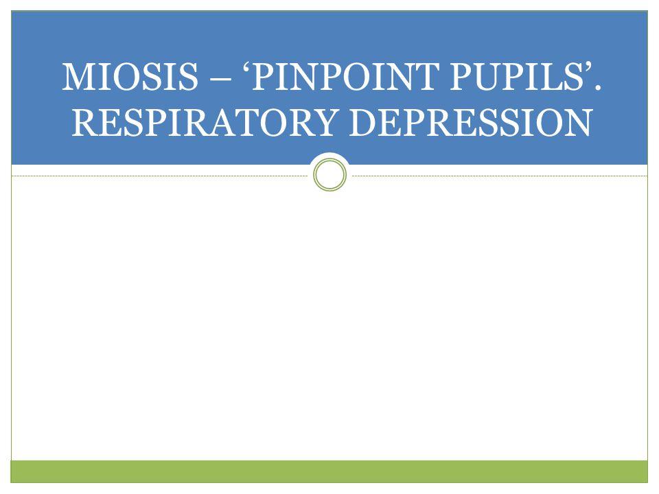 MIOSIS – 'PINPOINT PUPILS'. RESPIRATORY DEPRESSION