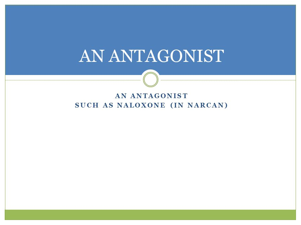 AN ANTAGONIST SUCH AS NALOXONE (IN NARCAN) AN ANTAGONIST