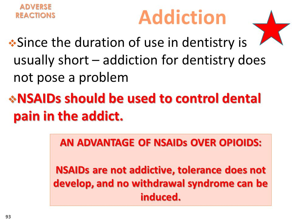 93 Addiction  Since the duration of use in dentistry is usually short – addiction for dentistry does not pose a problem  NSAIDs should be used to control dental pain in the addict.
