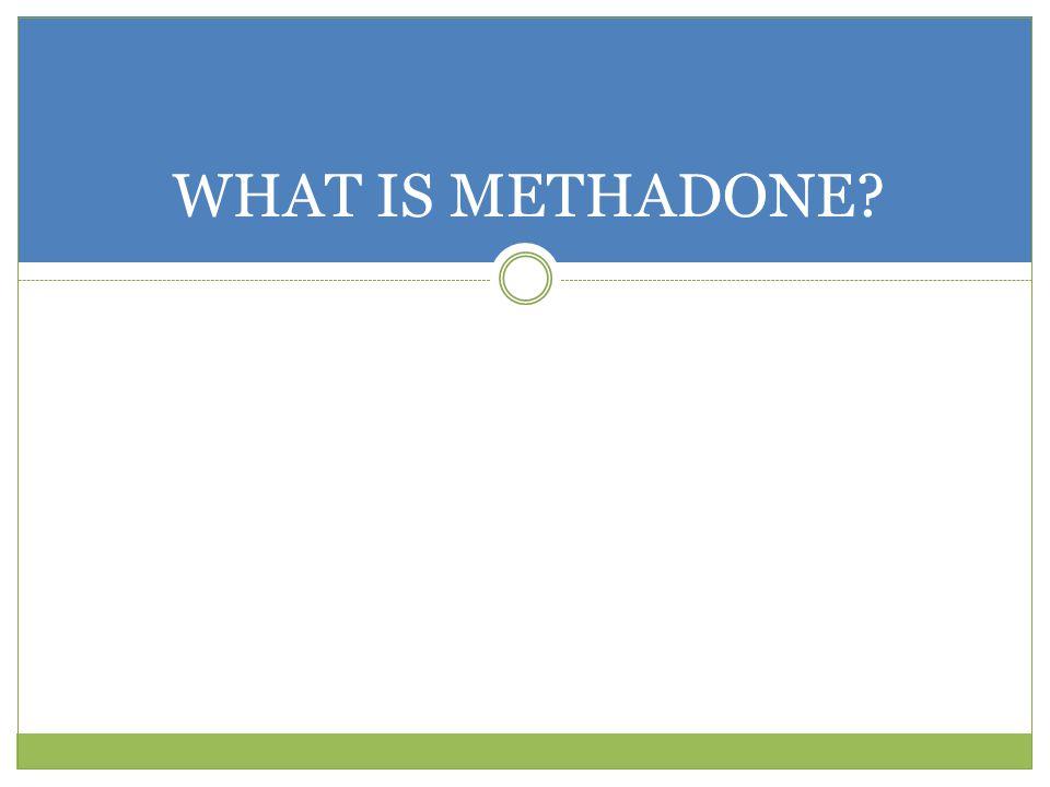 WHAT IS METHADONE?