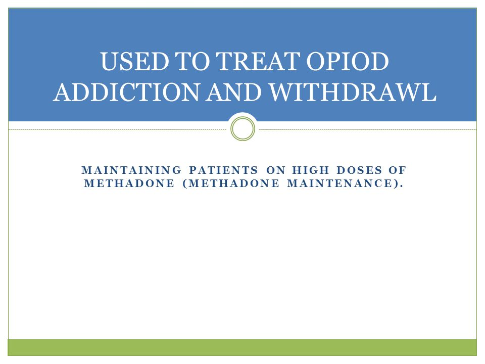 MAINTAINING PATIENTS ON HIGH DOSES OF METHADONE (METHADONE MAINTENANCE).