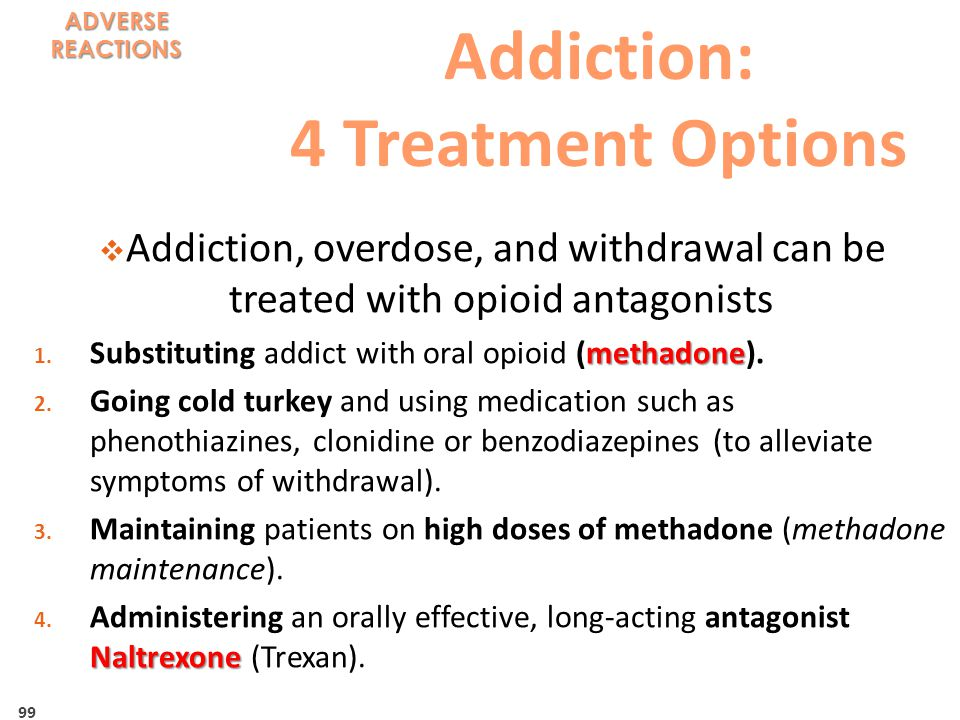 99 Addiction: 4 Treatment Options  Addiction, overdose, and withdrawal can be treated with opioid antagonists methadone 1.
