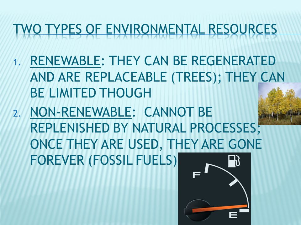 1. RENEWABLE: THEY CAN BE REGENERATED AND ARE REPLACEABLE (TREES); THEY CAN BE LIMITED THOUGH 2.