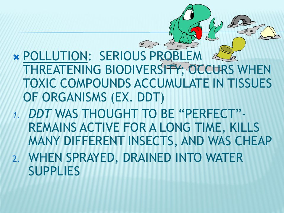  POLLUTION: SERIOUS PROBLEM THREATENING BIODIVERSITY; OCCURS WHEN TOXIC COMPOUNDS ACCUMULATE IN TISSUES OF ORGANISMS (EX.