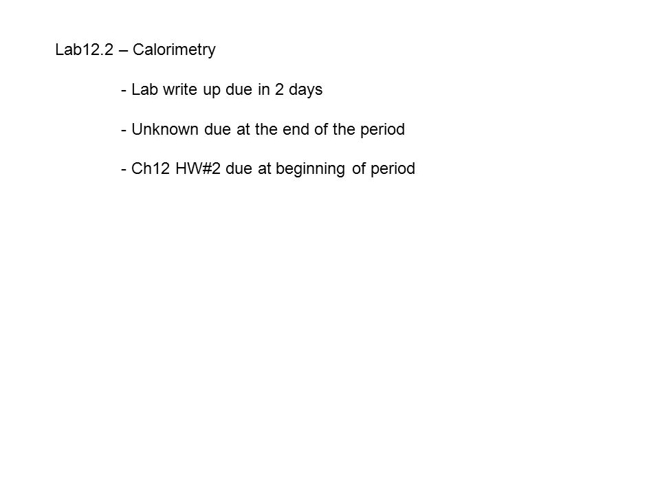 Lab12.2 – Calorimetry - Lab write up due in 2 days - Unknown due at the end of the period - Ch12 HW#2 due at beginning of period
