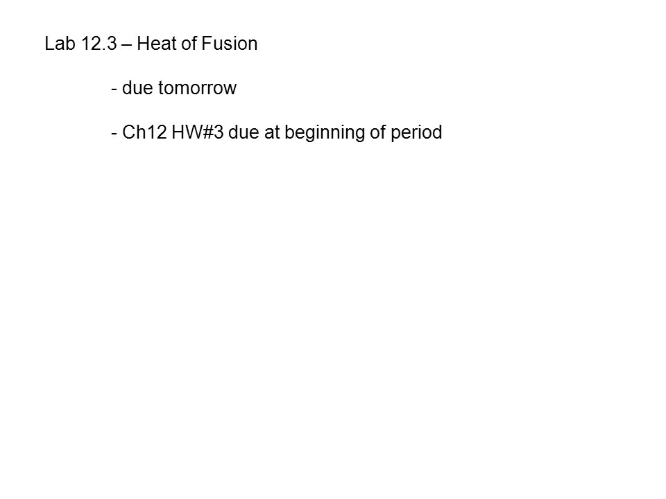 Lab 12.3 – Heat of Fusion - due tomorrow - Ch12 HW#3 due at beginning of period