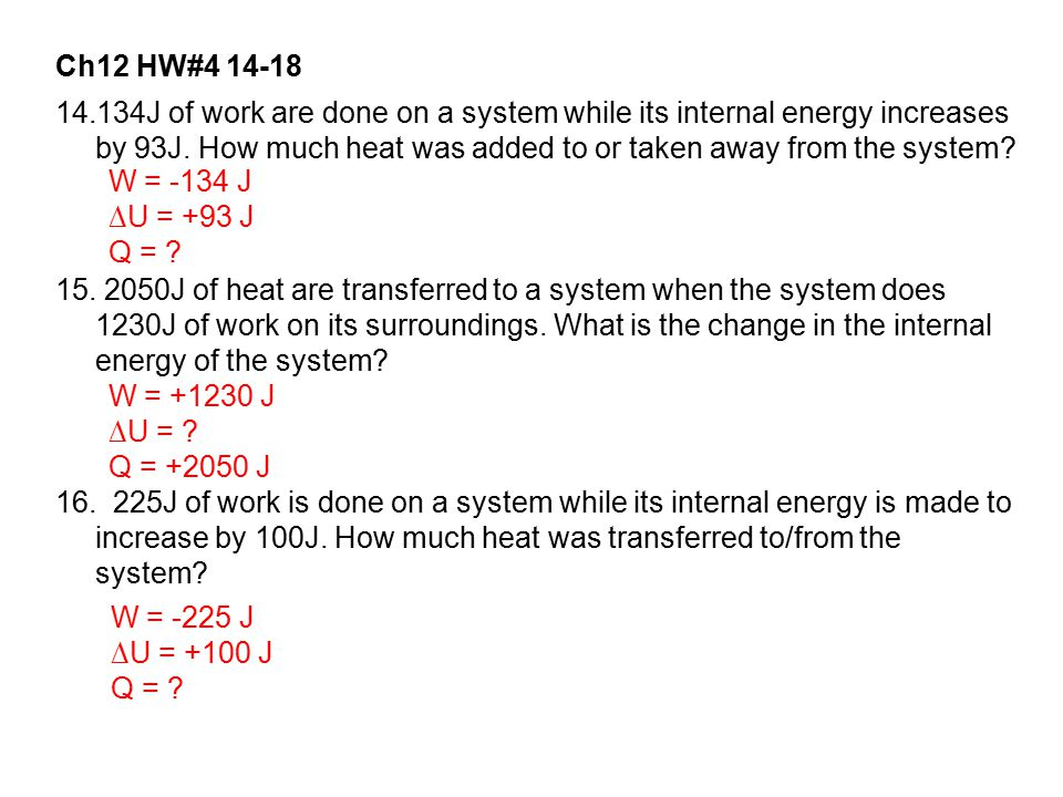 Ch12 HW#4 14-18 14.134J of work are done on a system while its internal energy increases by 93J. How much heat was added to or taken away from the sys