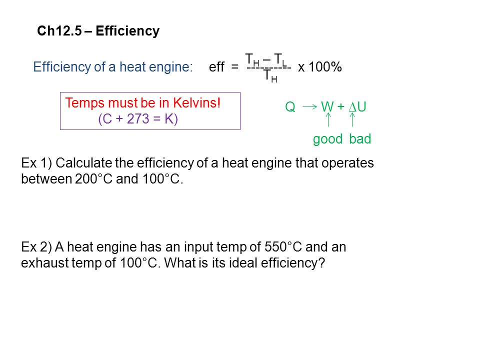 Ch12.5 – Efficiency Efficiency of a heat engine:eff = ---------- x 100% T H – T L T H Temps must be in Kelvins.