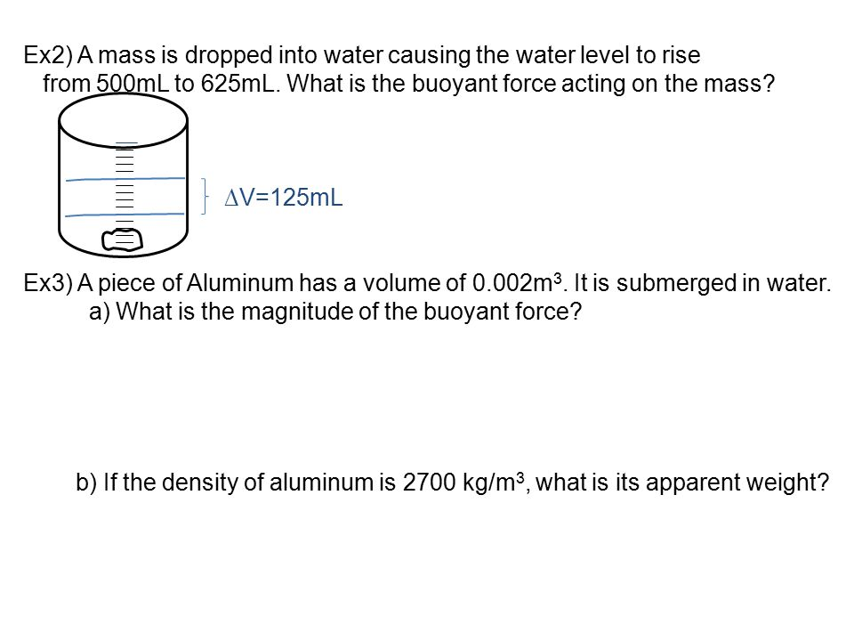 Ex2) A mass is dropped into water causing the water level to rise from 500mL to 625mL. What is the buoyant force acting on the mass? Ex3) A piece of A