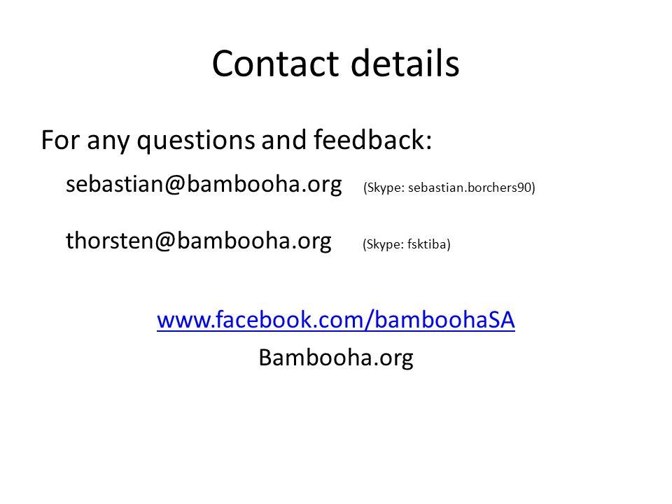 Contact details For any questions and feedback: sebastian@bambooha.org (Skype: sebastian.borchers90) thorsten@bambooha.org (Skype: fsktiba) www.facebook.com/bamboohaSA Bambooha.org