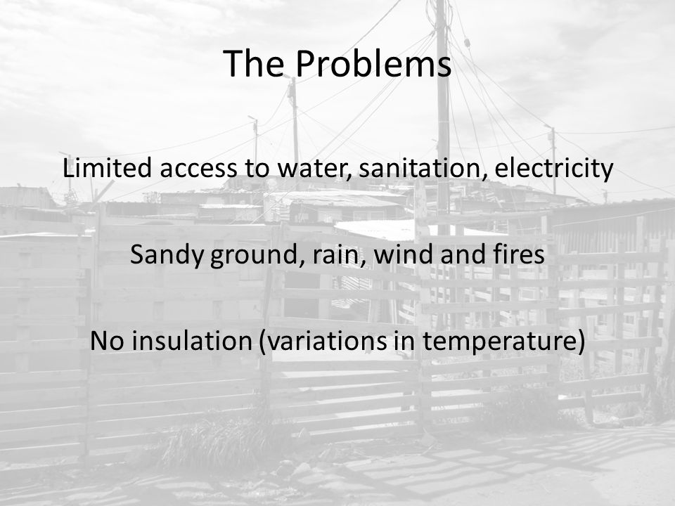 The Problems Limited access to water, sanitation, electricity Sandy ground, rain, wind and fires No insulation (variations in temperature)