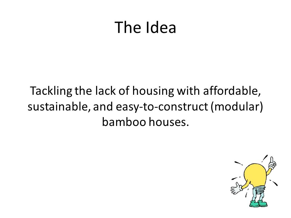 The Idea Tackling the lack of housing with affordable, sustainable, and easy-to-construct (modular) bamboo houses.