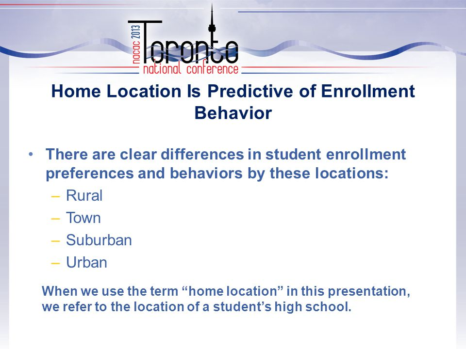 Home Location Is Predictive of Enrollment Behavior There are clear differences in student enrollment preferences and behaviors by these locations: –Rural –Town –Suburban –Urban When we use the term home location in this presentation, we refer to the location of a student's high school.