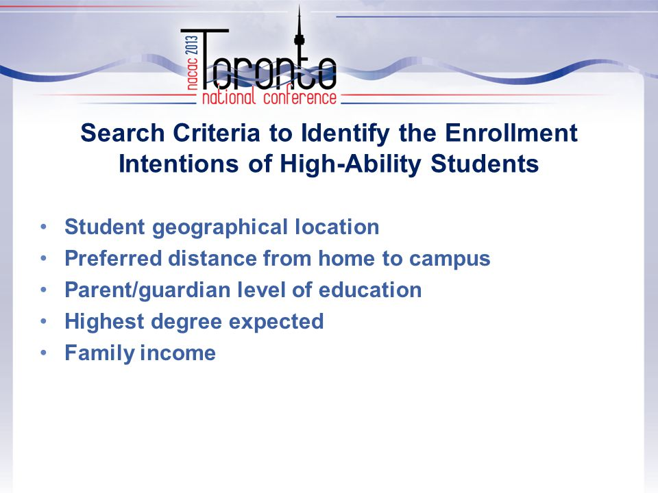 Search Criteria to Identify the Enrollment Intentions of High-Ability Students Student geographical location Preferred distance from home to campus Parent/guardian level of education Highest degree expected Family income