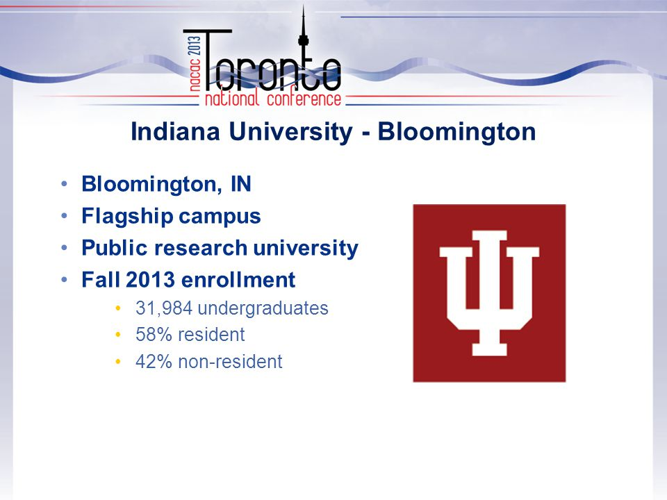 Indiana University - Bloomington Bloomington, IN Flagship campus Public research university Fall 2013 enrollment 31,984 undergraduates 58% resident 42% non-resident