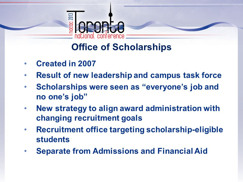 Office of Scholarships Created in 2007 Result of new leadership and campus task force Scholarships were seen as everyone's job and no one's job New strategy to align award administration with changing recruitment goals Recruitment office targeting scholarship-eligible students Separate from Admissions and Financial Aid