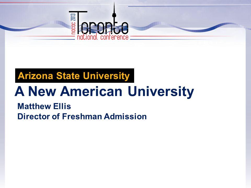 A New American University Matthew Ellis Director of Freshman Admission Arizona State University