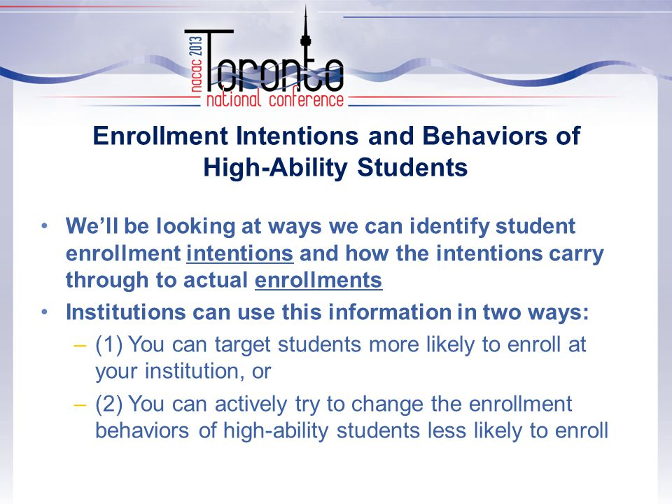 Enrollment Intentions and Behaviors of High-Ability Students We'll be looking at ways we can identify student enrollment intentions and how the intentions carry through to actual enrollments Institutions can use this information in two ways: –(1) You can target students more likely to enroll at your institution, or –(2) You can actively try to change the enrollment behaviors of high-ability students less likely to enroll