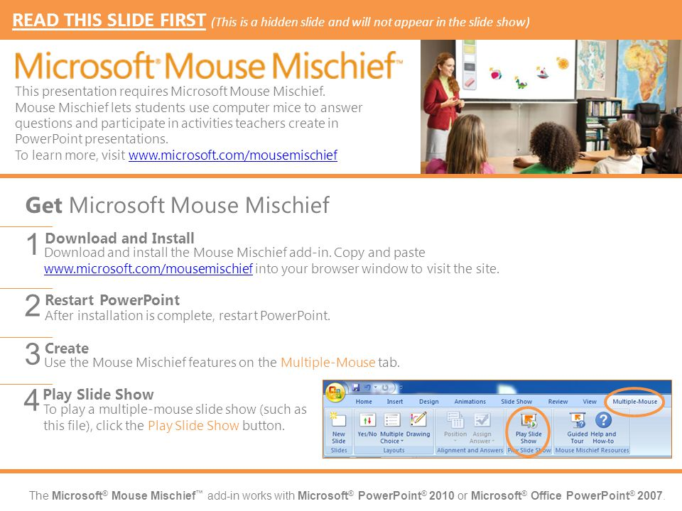The Microsoft ® Mouse Mischief ™ add-in works with Microsoft ® PowerPoint ® 2010 or Microsoft ® Office PowerPoint ® 2007. Download and install the Mou