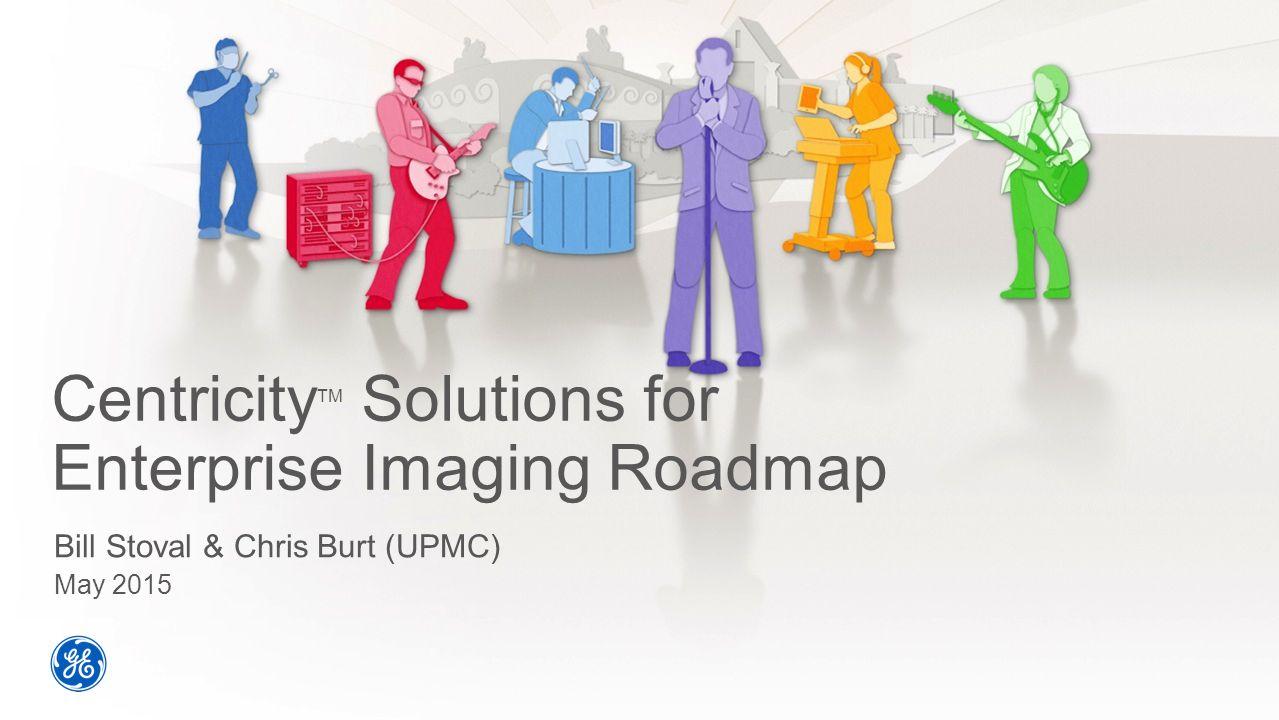 Centricity TM Solutions for Enterprise Imaging Roadmap Bill Stoval & Chris Burt (UPMC) May 2015
