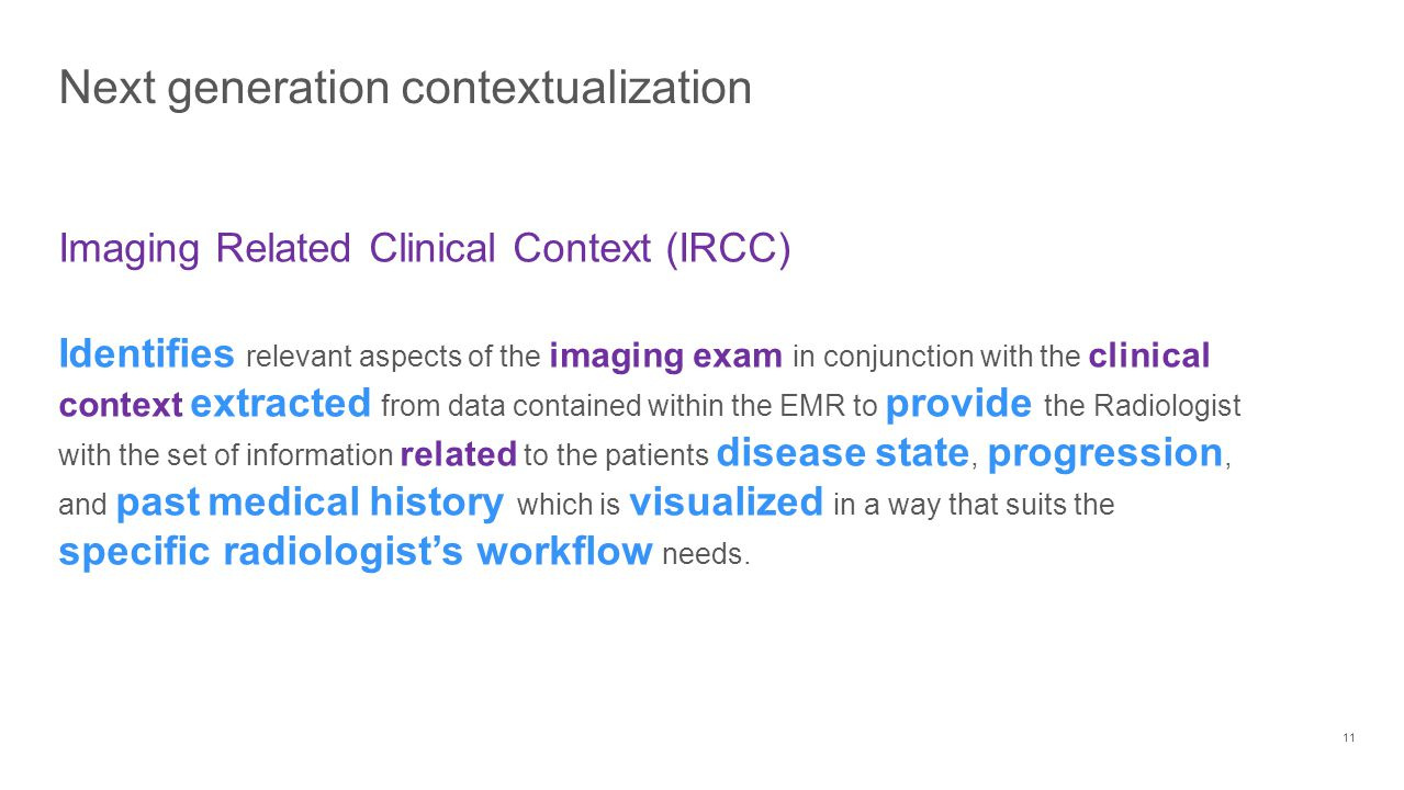 Next generation contextualization 11 Imaging Related Clinical Context (IRCC) Identifies relevant aspects of the imaging exam in conjunction with the clinical context extracted from data contained within the EMR to provide the Radiologist with the set of information related to the patients disease state, progression, and past medical history which is visualized in a way that suits the specific radiologist's workflow needs.