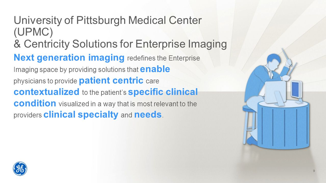 University of Pittsburgh Medical Center (UPMC) & Centricity Solutions for Enterprise Imaging 9 Next generation imaging redefines the Enterprise Imaging space by providing solutions that enable physicians to provide patient centric care contextualized to the patient's specific clinical condition visualized in a way that is most relevant to the providers clinical specialty and needs.