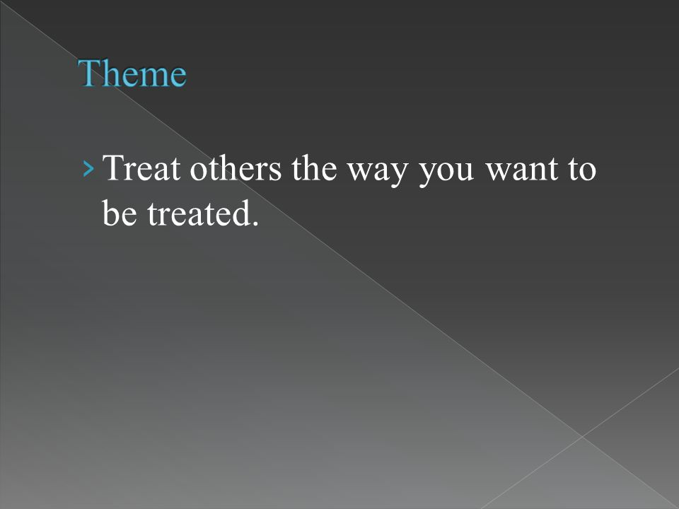 › Treat others the way you want to be treated.