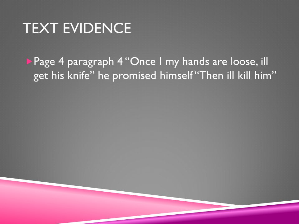 TEXT EVIDENCE  Page 4 paragraph 4 Once I my hands are loose, ill get his knife he promised himself Then ill kill him