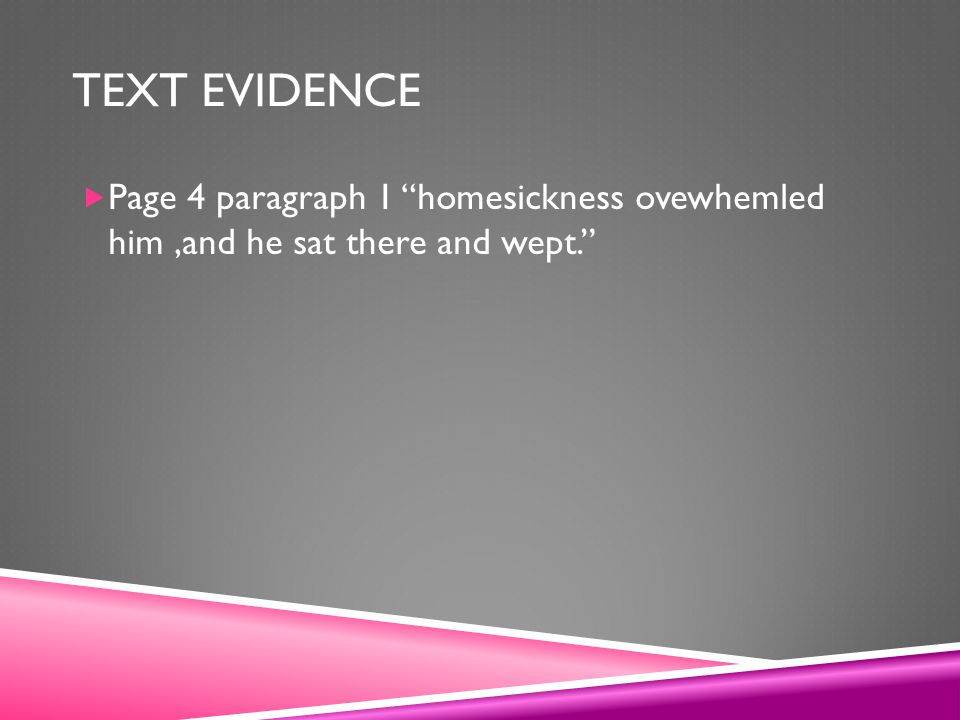 TEXT EVIDENCE  Page 4 paragraph 1 homesickness ovewhemled him,and he sat there and wept.