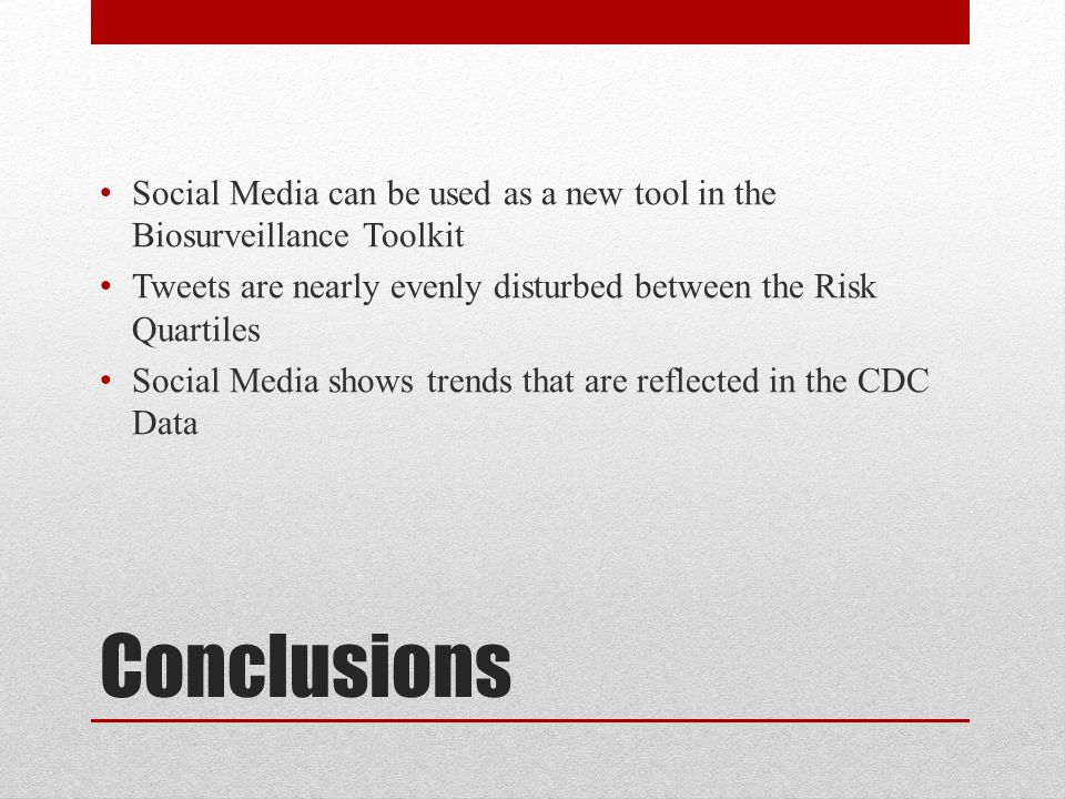 Conclusions Social Media can be used as a new tool in the Biosurveillance Toolkit Tweets are nearly evenly disturbed between the Risk Quartiles Social Media shows trends that are reflected in the CDC Data