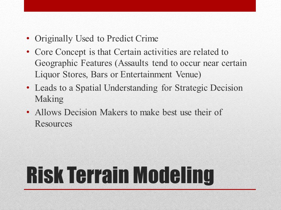 Risk Terrain Modeling Originally Used to Predict Crime Core Concept is that Certain activities are related to Geographic Features (Assaults tend to occur near certain Liquor Stores, Bars or Entertainment Venue) Leads to a Spatial Understanding for Strategic Decision Making Allows Decision Makers to make best use their of Resources