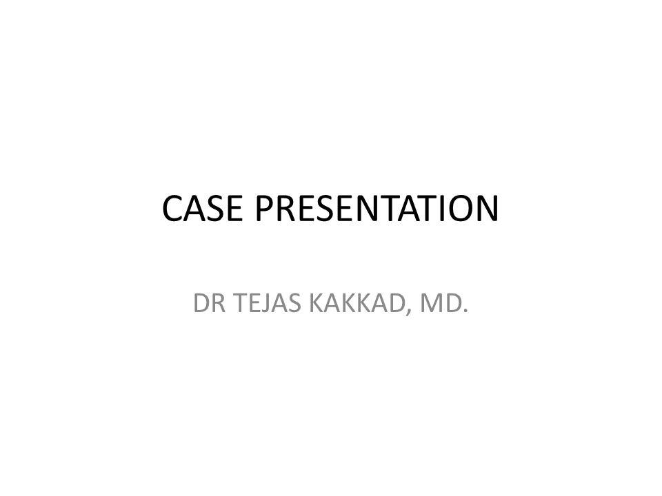 CASE PRESENTATION DR TEJAS KAKKAD, MD.