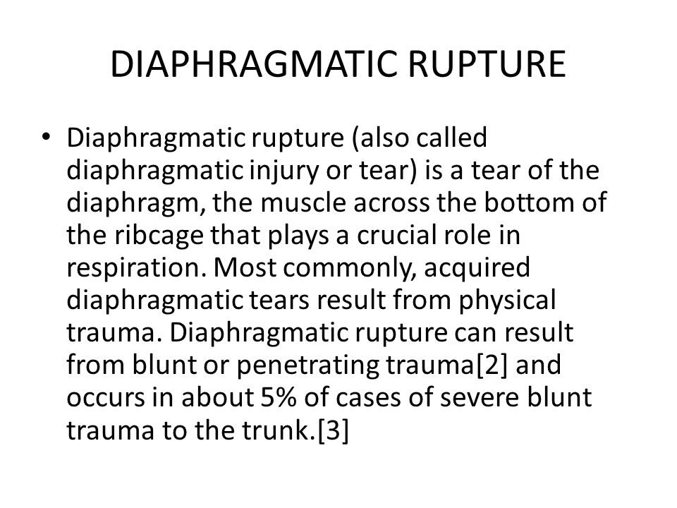 DIAPHRAGMATIC RUPTURE Diaphragmatic rupture (also called diaphragmatic injury or tear) is a tear of the diaphragm, the muscle across the bottom of the ribcage that plays a crucial role in respiration.