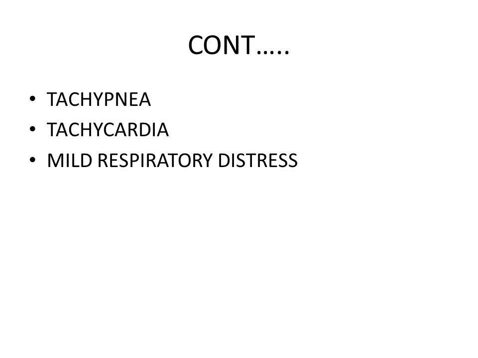 CONT….. TACHYPNEA TACHYCARDIA MILD RESPIRATORY DISTRESS