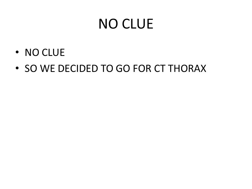 NO CLUE SO WE DECIDED TO GO FOR CT THORAX