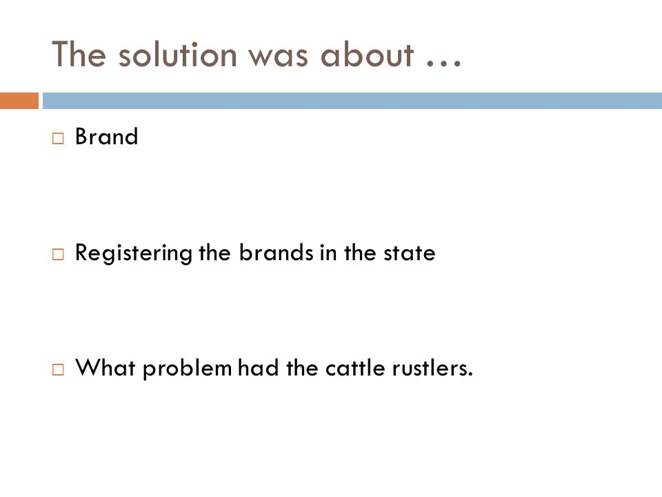 The solution was about …  Brand  Registering the brands in the state  What problem had the cattle rustlers.