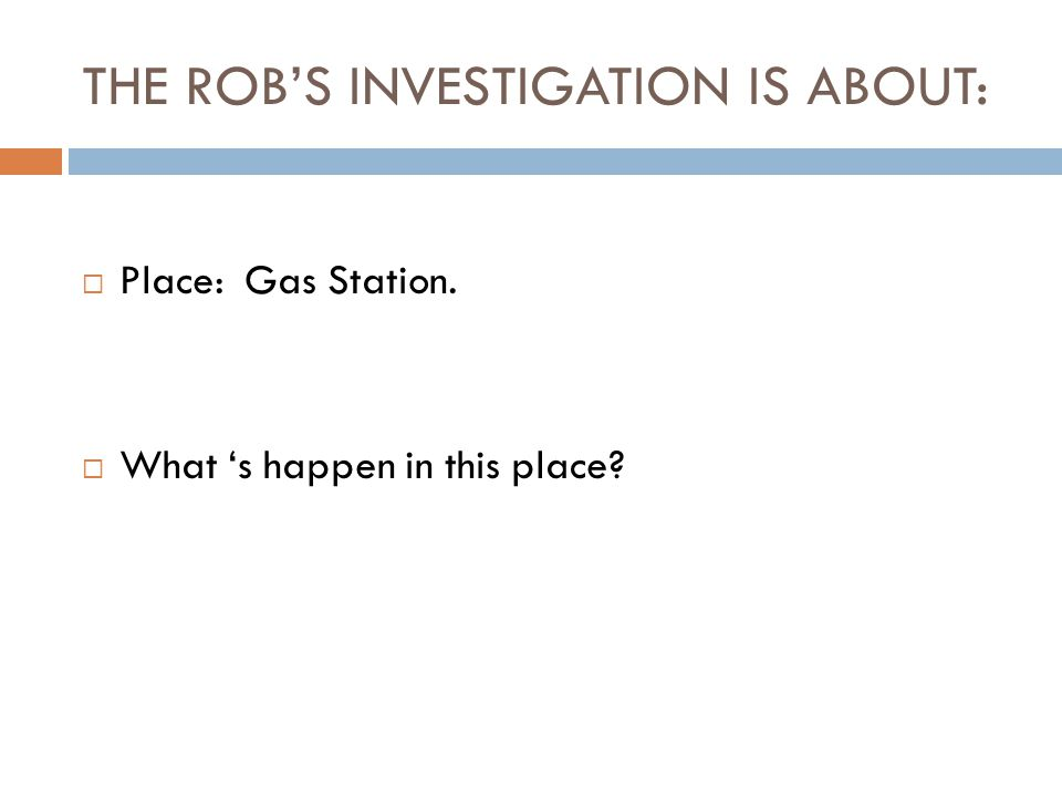 THE ROB'S INVESTIGATION IS ABOUT:  Place: Gas Station.  What 's happen in this place