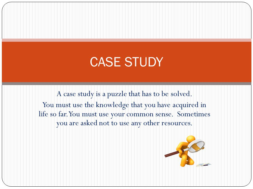 A case study is a puzzle that has to be solved.