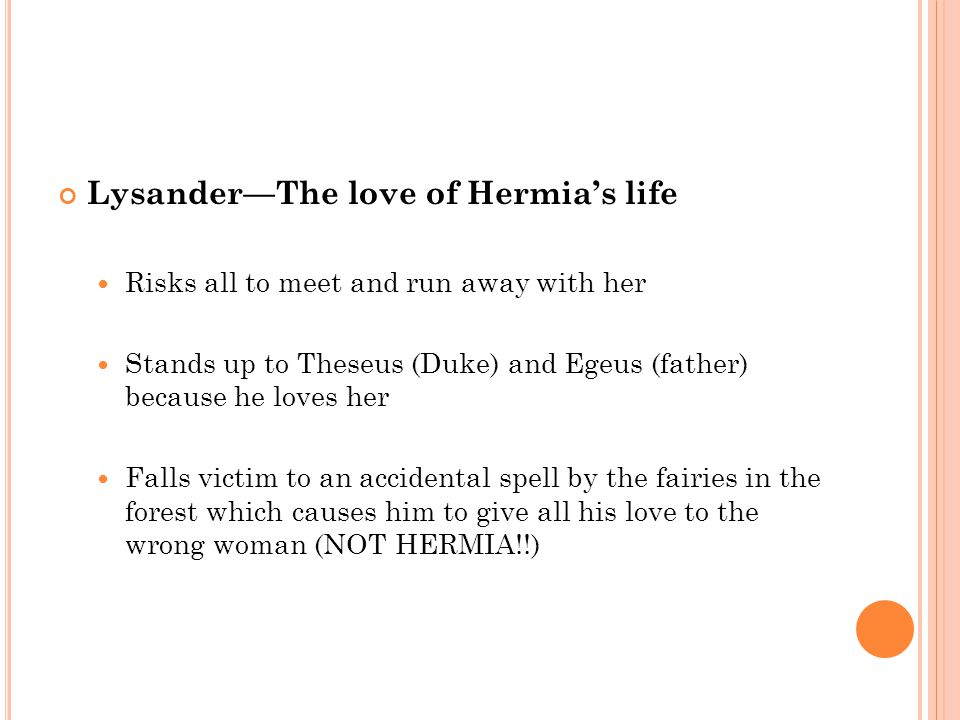 Helena —Hermia's best friend and in love with Demetrius Hermia tells her about her plan to run away with Lysander but she doesn't want to see her beloved Demetrius embarrassed Tells Dem about Hermia's plan in the hope he will finally love her A kind of pathetic, stalker character.