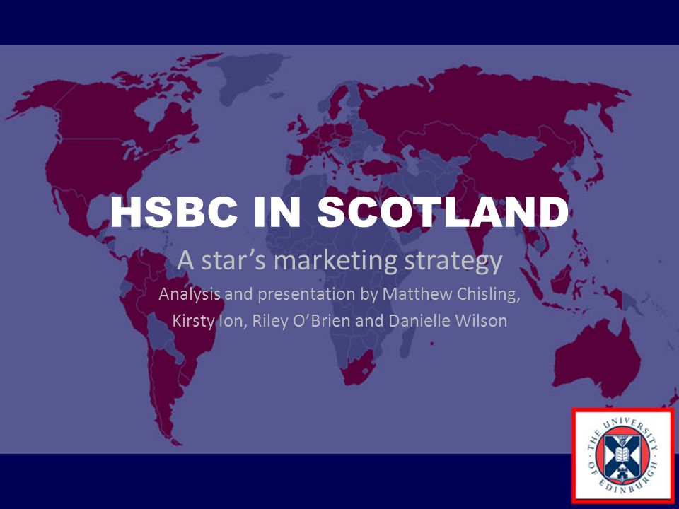 HSBC IN SCOTLAND A star's marketing strategy Analysis and presentation by Matthew Chisling, Kirsty Ion, Riley O'Brien and Danielle Wilson