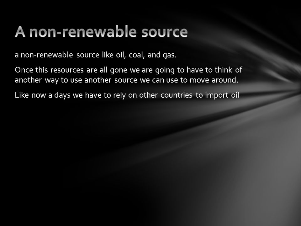 a non-renewable source like oil, coal, and gas.